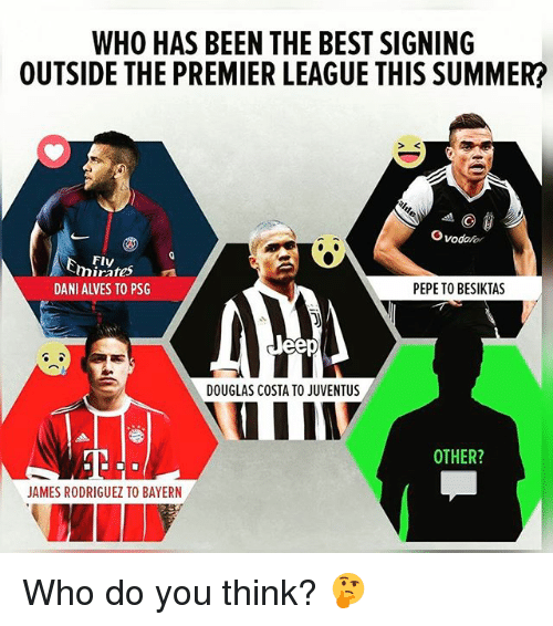 Premier League, Soccer, and Sports: WHO HAS BEEN THE BEST SIGNING  OUTSIDE THE PREMIER LEAGUE THIS SUMMER?  SK  Ovodofor  Fly  mirres  mirates  DANI ALVES TO PSG  PEPETO BESIKTAS  DOUGLAS COSTA TO JUVENTUS  OTHER?  JAMES RODRIGUEZ TO BAYERN Who do you think? 🤔