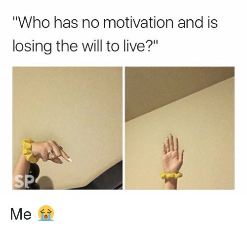 "Live, Who, and Motivation: ""Who has no motivation and is  losing the will to live?"" Me 😭"