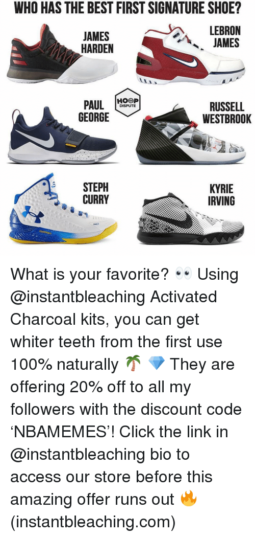Anaconda, Click, and James Harden: WHO HAS THE BEST FIRST SIGNATURE SHOE?  JAMES  HARDEN  JAMES  PAUL H  GEORGE  RUSSELL  WESTBROOK  DISPUTE  STEPH  CURRY  KYRIE  IRVING What is your favorite? 👀 Using @instantbleaching Activated Charcoal kits, you can get whiter teeth from the first use 100% naturally 🌴 💎 They are offering 20% off to all my followers with the discount code 'NBAMEMES'! Click the link in @instantbleaching bio to access our store before this amazing offer runs out 🔥 (instantbleaching.com)