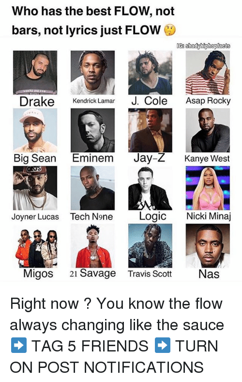 Big Sean: Who has the best FLOW, not  bars, not lyrics just FLOW  Drake Kendrick Lamar J. Cole ap Rocky  Big Sean Eminem Jay-Z Kanye West  Joyner Lucas Tech None Logic Nicki Minaj  Migos 21 Savage  Travis ScottNas Right now ? You know the flow always changing like the sauce ➡️ TAG 5 FRIENDS ➡️ TURN ON POST NOTIFICATIONS