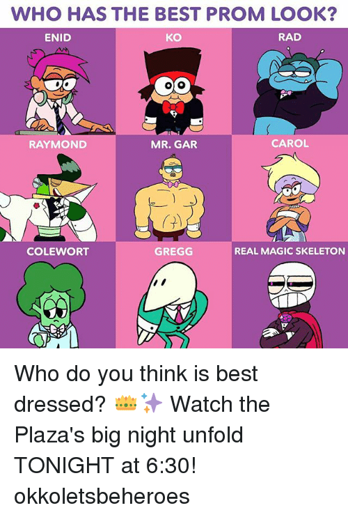 Magicant: WHO HAS THE BEST PROM LOOK  ENID  KO  RAD  RAYMOND  MR. GAR  CAROL  COLEWORT  GREGG  REAL MAGIC SKELETON Who do you think is best dressed? 👑✨ Watch the Plaza's big night unfold TONIGHT at 6:30! okkoletsbeheroes