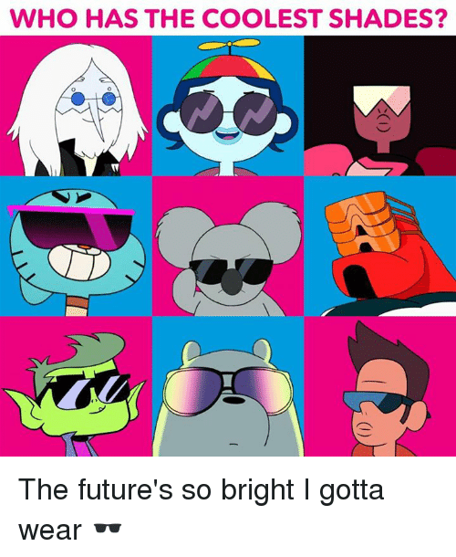 Memes, 🤖, and Who: WHO HAS THE COOLEST SHADES? The future's so bright I gotta wear 🕶️