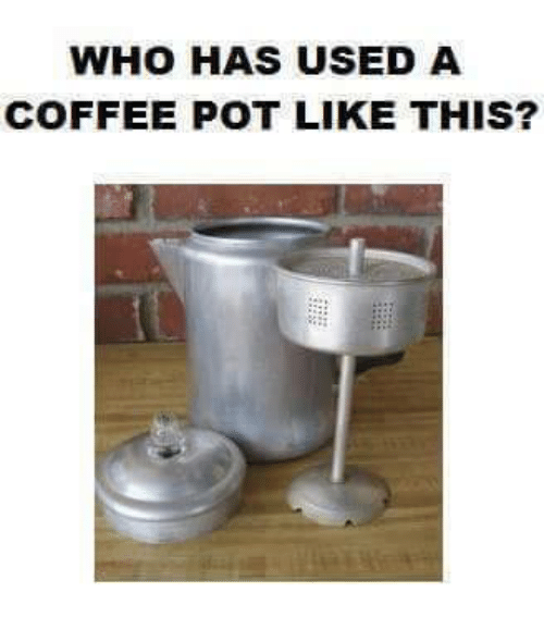 pot: WHO HAS USED A  COFFEE POT LIKE THIS?