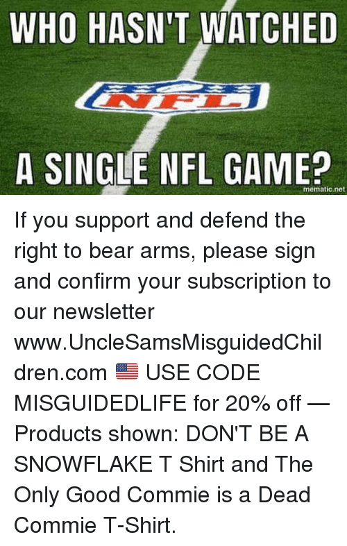 Nfl, Bear, and Game: WHO HASN'T WATCHED  A SINGLE NFL GAME?  mematic.net If you support and defend the right to bear arms, please sign and confirm your subscription to our newsletter  ➤ www.UncleSamsMisguidedChildren.com 🇺🇸 USE CODE MISGUIDEDLIFE for 20% off   — Products shown: DON'T BE A SNOWFLAKE T Shirt and The Only Good Commie is a Dead Commie T-Shirt.