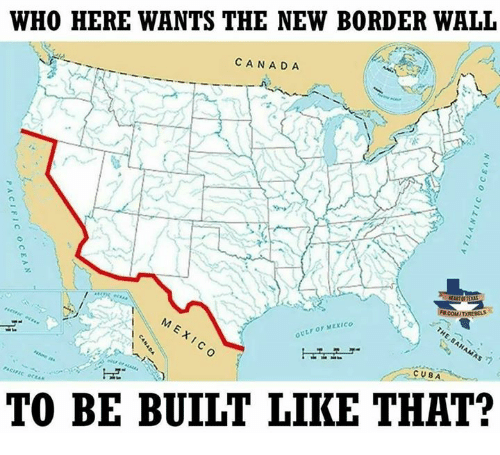 Memes, Canada, and Cuba: WHO HERE WANTS THE NEW BORDER WALL  CANADA  GULF OF MEXICO  CUBA  TO BE BUILT LIKE THAT?