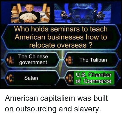 Talibanned: Who holds seminars to teach  American businesses how to  relocate overseas  The Chinese  The Taliban  government  US Chamber  Satan  of Commerce American capitalism was built on outsourcing and slavery.