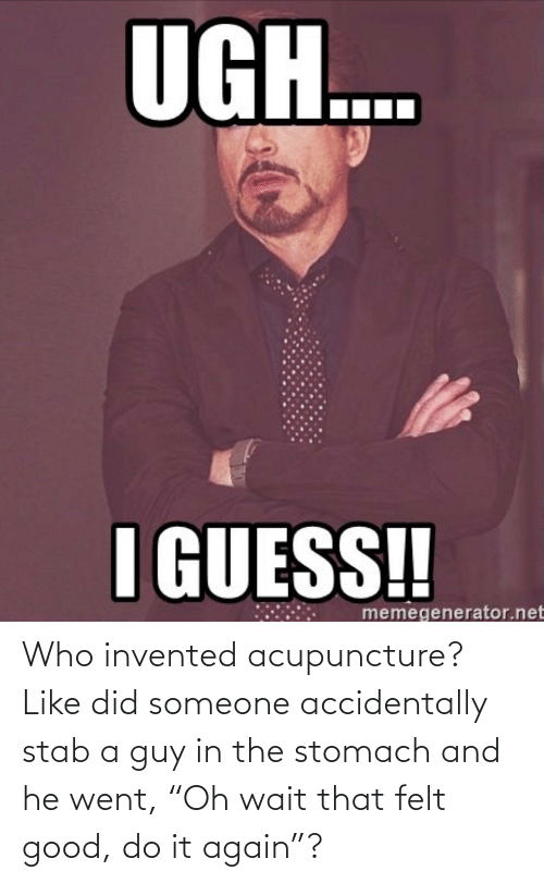 """Acupuncture: Who invented acupuncture? Like did someone accidentally stab a guy in the stomach and he went, """"Oh wait that felt good, do it again""""?"""