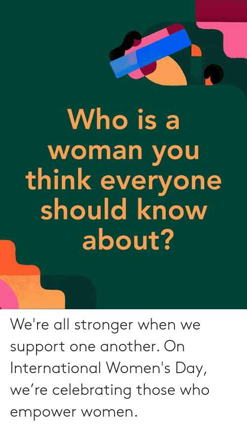 womens day: Who is a  woman vOu  think everyone  should know  about? We're all stronger when we support one another. On International Women's Day, we're celebrating those who empower women.