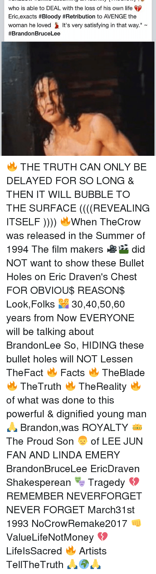 """lee jun fan: who is able to DEAL with the loss of his own life  Eric,exacts #Bloody #Retribution to VENGE the  woman he loved It's very satisfying in that way.""""  #Brandon BruceLee 🔥 THE TRUTH CAN ONLY BE DELAYED FOR SO LONG & THEN IT WILL BUBBLE TO THE SURFACE ((((REVEALING ITSELF )))) 🔥When TheCrow was released in the Summer of 1994 The film makers 🎥🎬 did NOT want to show these Bullet Holes on Eric Draven's Chest FOR OBVIOU$ REASON$ Look,Folks 👪 30,40,50,60 years from Now EVERYONE will be talking about BrandonLee So, HIDING these bullet holes will NOT Lessen TheFact 🔥 Facts 🔥 TheBlade 🔥 TheTruth 🔥 TheReality 🔥 of what was done to this powerful & dignified young man 🙏 Brandon,was ROYALTY 👑 The Proud Son 👦 of LEE JUN FAN AND LINDA EMERY BrandonBruceLee EricDraven Shakesperean 🎭 Tragedy 💔 REMEMBER NEVERFORGET NEVER FORGET March31st 1993 NoCrowRemake2017 👊 ValueLifeNotMoney 💔 LifeIsSacred 🔥 Artists TellTheTruth 🙏🌍🙏"""