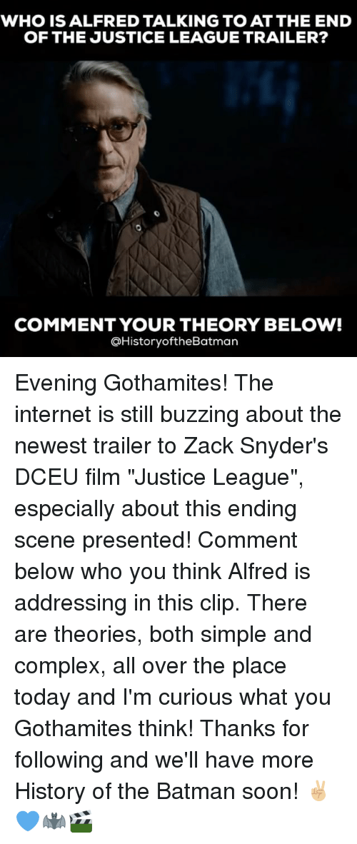 """Batman, Complex, and Internet: WHO IS ALFRED TALKING TO AT THE END  OF THE JUSTICE LEAGUE TRAILER?  COMMENT YOUR THEORY BELOW!  @HistoryoftheBatman Evening Gothamites! The internet is still buzzing about the newest trailer to Zack Snyder's DCEU film """"Justice League"""", especially about this ending scene presented! Comment below who you think Alfred is addressing in this clip. There are theories, both simple and complex, all over the place today and I'm curious what you Gothamites think! Thanks for following and we'll have more History of the Batman soon! ✌🏼💙🦇🎬"""