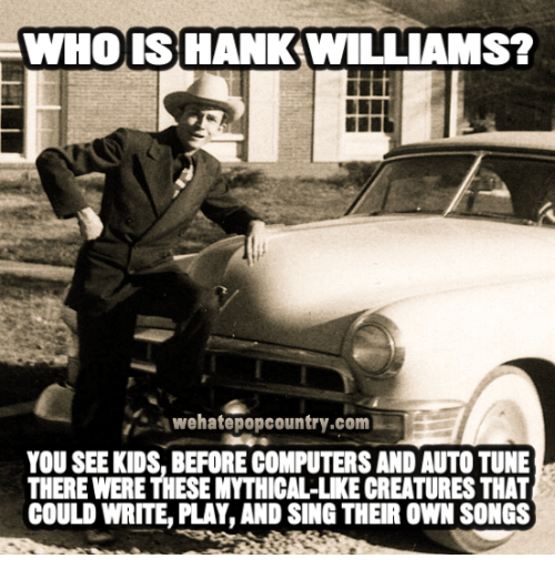 Mythic: WHO IS HANK WILLIAMS?  BEH  awehatepopcountry.comW  YOU SEE KIDS, BEFORECOMPUTERSAND AUTO TUNE  THERE WERE THESE MYTHICAL-LKE CREATURES THAT  COULD WRITE, PLAY AND SING THEIR OWN SONGS