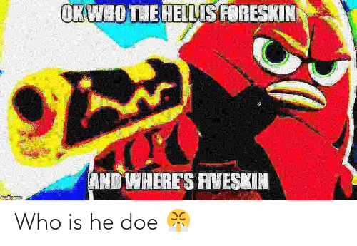 Doe, Who, and Who Is He: Who is he doe 😤