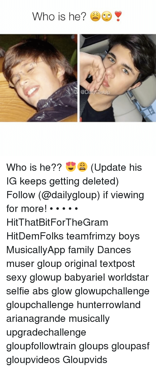 glow: Who is he? Who is he?? 😍😩 (Update his IG keeps getting deleted) Follow (@dailygloup) if viewing for more! • • • • • HitThatBitForTheGram HitDemFolks teamfrimzy boys MusicallyApp family Dances muser gloup original textpost sexy glowup babyariel worldstar selfie abs glow glowupchallenge gloupchallenge hunterrowland arianagrande musically upgradechallenge gloupfollowtrain gloups gloupasf gloupvideos Gloupvids