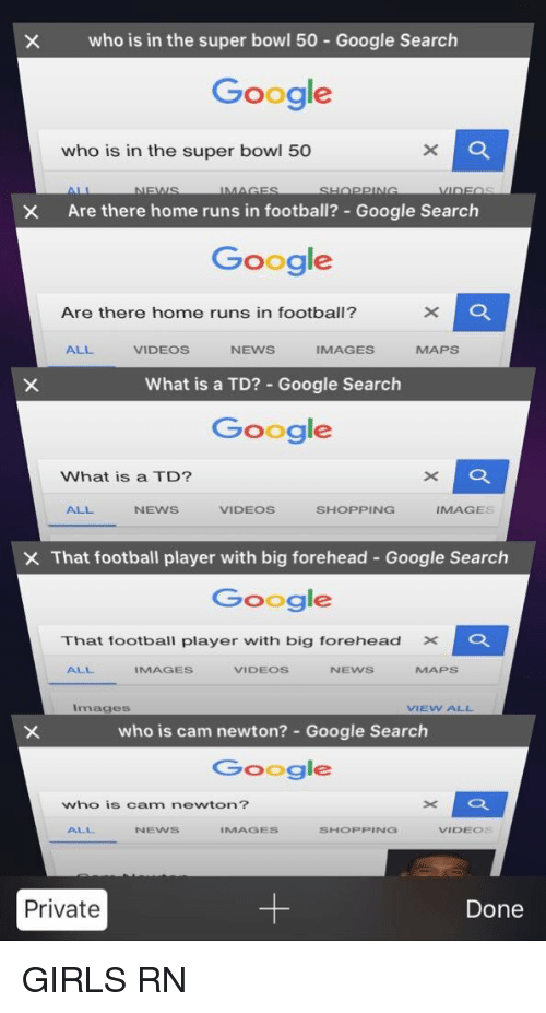 Super Bowl 50: who is in the super bowl 50 Google Search  Google  who is in the super bowl 50  X Are there home runs in football? Google Search  Google  Are there home runs in football?  ALL  VIDEOS  NEWS  IMAGES  What is a TD? Google Search  Google  What is a TD?  ALL  SHOPPING  NEWS  VIDEOS  MAGES  X That football player with big forehead Google Search  Google  That football player with big forehead X  ALL  MAGES  VIDEOS  NEVVS  MAPS  Images  VIEVV ALL  who is cam newton? Google Search  Google  who is Carma newton?  NEVNS  IMMAGES  SHOPPING  VIDEOS  Private  Done GIRLS RN