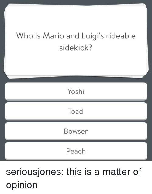 Bowser: Who is Mario and Luigi's rideable  sidekick?  Yoshi  Toad  Bowser  Peach seriousjones: this is a matter of opinion