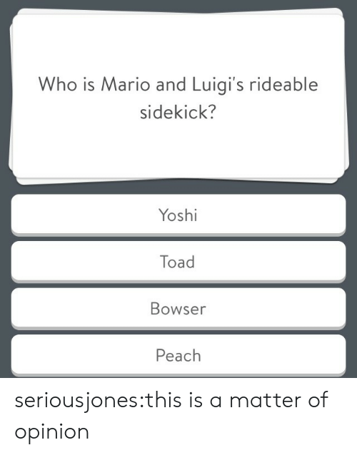 Bowser: Who is Mario and Luigi's rideable  sidekick?  Yoshi  Toad  Bowser  Peach seriousjones:this is a matter of opinion