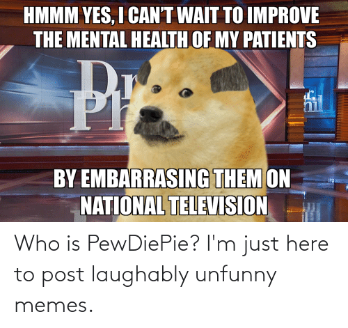 Unfunny: Who is PewDiePie? I'm just here to post laughably unfunny memes.