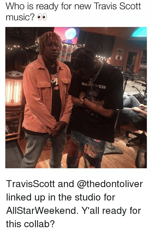 Memes, Music, and Travis Scott: Who is ready for new Travis Scott  music?00  ro  4c TravisScott and @thedontoliver linked up in the studio for AllStarWeekend. Y'all ready for this collab?