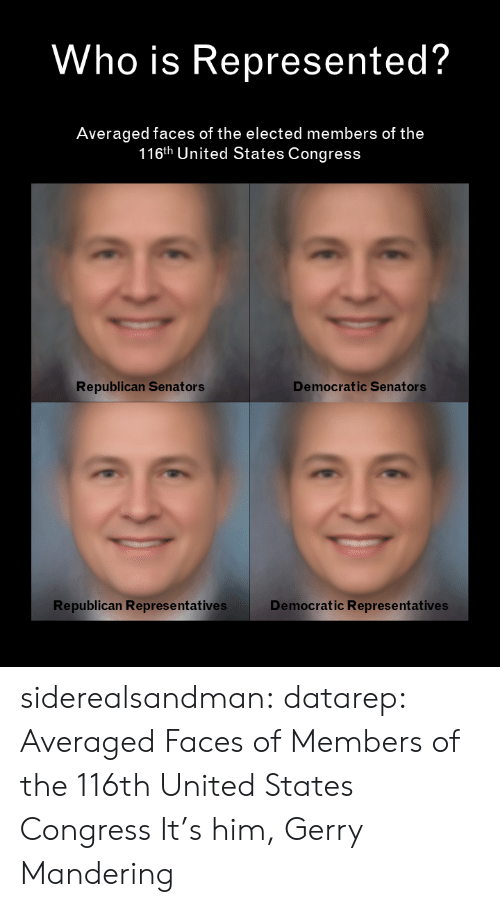 Elected: Who is Represented?  Averaged faces of the elected members of the  116th United States Congress  Democratic Senators  Republican Senators  Republican Represe ntatives  Democratic Representatives siderealsandman: datarep: Averaged Faces of Members of the 116th United States Congress It's him, Gerry Mandering