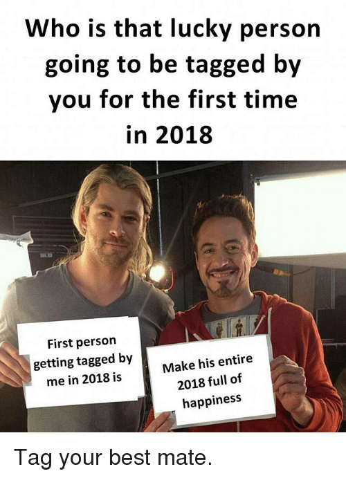 Memes, Best, and Tagged: Who is that lucky person  going to be tagged by  you for the first time  in 2018  First person  getting tagged by  me in 2018 is  Make his entire  2018 full of  happiness Tag your best mate.