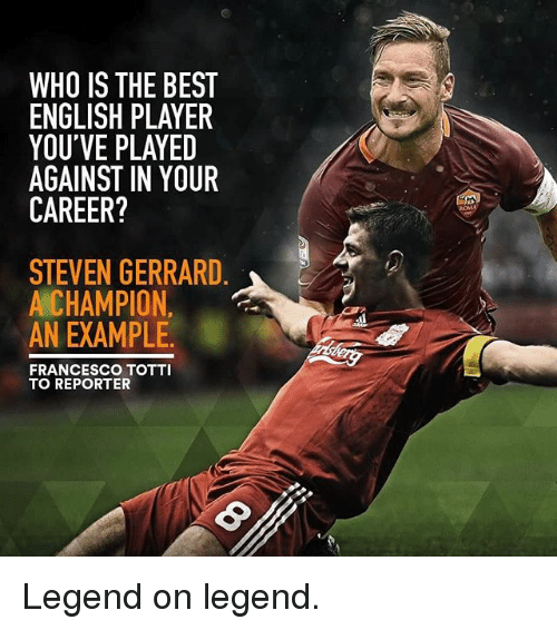 Francesco Totti: WHO IS THE BEST  ENGLISH PLAYER  YOU'VE PLAYED  AGAINST IN YOUR  CAREER?  STEVEN GERRARD  A CHAMPION  AN EXAMPLE.  FRANCESCO TOTTI  TO REPORTER Legend on legend.