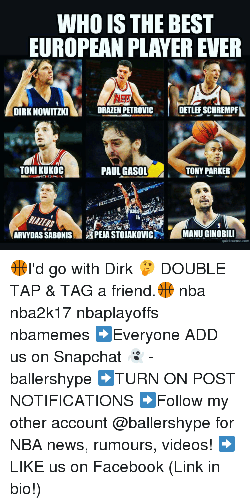 Quick Meme: WHO IS THE BEST  EUROPEAN PLAYER EVER  DIRK NOWITIKI  ORAZEN PETROVIC  DETLEFSCHREMPA  TONI KUKOC  PAUL GASOL  TONY PARKER  ARVYDASSABONIS APEA STOUAKovicN MANUGINOBILI  quick meme corn 🏀I'd go with Dirk 🤔 DOUBLE TAP & TAG a friend.🏀 nba nba2k17 nbaplayoffs nbamemes ➡Everyone ADD us on Snapchat 👻 - ballershype ➡TURN ON POST NOTIFICATIONS ➡Follow my other account @ballershype for NBA news, rumours, videos! ➡LIKE us on Facebook (Link in bio!)