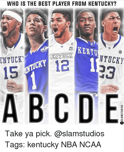 Memes, 🤖, and Player: WHO IS THE BEST PLAYER FROM KENTUCKY?  ENTUCK  NTUCKY  12  15  A B C D E Take ya pick. @slamstudios Tags: kentucky NBA NCAA