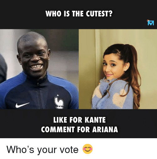 Kante: WHO IS THE CUTEST?  LIKE FOR KANTE  COMMENT FOR ARIANA Who's your vote 😊