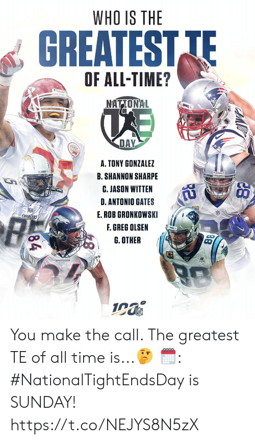 Antonio: WHO IS THE  GREATEST TE  OF ALL-TIME?  udde  NATIONAL  DAY  A. TONY GONZALEZ  B. SHANNON SHARPE  C. JASON WITTEN  D.ANTONIO GATES  E.ROB GRONKOWSKI  CHARGERS  F. GREG OLSEN  G. OTHER  88  84 You make the call. The greatest TE of all time is...🤔  🗓: #NationalTightEndsDay is SUNDAY! https://t.co/NEJYS8N5zX