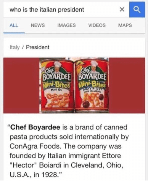 "video mapping: who is the italian president  ALL NEWS  IMAGES  VIDEOS  MAPS  Italy  President  BOYARDEE BOYARDEE  Mini Bites Mini Bites  Mini ""Chef Boyardee is a brand of canned  pasta products sold internationally by  ConAgra Foods. The company was  founded by Italian immigrant Ettore  ""Hector"" Boiardi in Cleveland, Ohio,  U.S.A., in 1928"