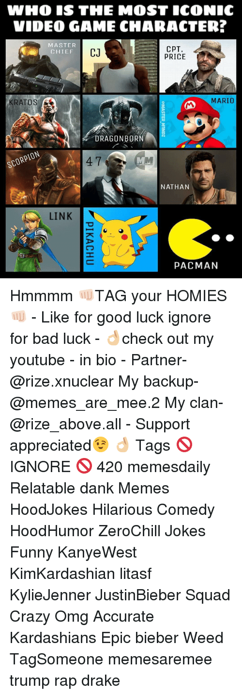 youtubed: WHO IS THE MOST ICONIC  VIDEO GAME CHARACTER?  MASTER  CPT.  CJ  CHIEF  PRICE  MARIO  KRATOS  DRAGON BOR  SCOR  NATHAN  LINK  PACMAN Hmmmm 👊🏻TAG your HOMIES👊🏻 - Like for good luck ignore for bad luck - 👌🏼check out my youtube - in bio - Partner- @rize.xnuclear My backup- @memes_are_mee.2 My clan- @rize_above.all - Support appreciated😉 👌🏼 Tags 🚫 IGNORE 🚫 420 memesdaily Relatable dank Memes HoodJokes Hilarious Comedy HoodHumor ZeroChill Jokes Funny KanyeWest KimKardashian litasf KylieJenner JustinBieber Squad Crazy Omg Accurate Kardashians Epic bieber Weed TagSomeone memesaremee trump rap drake