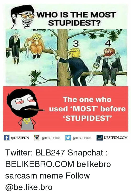 "Memes, Sarcasm, and 🤖: WHO IS THE MOST  STUPIDEST?  The one who  used ""MOST"" before  STUPIDEST""  @DESIFUN  @DESIFUN  @DESIFUN  DESIFUN.COM Twitter: BLB247 Snapchat : BELIKEBRO.COM belikebro sarcasm meme Follow @be.like.bro"