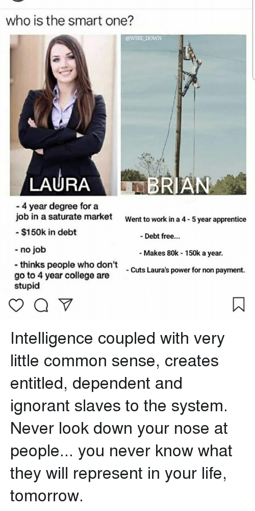 apprentice: who is the smart one?  @WIRE DOWN  LAURABRIAN  4 year degree for a  job in a saturate market  - $150k in debt  Went to work in a 4- 5 year apprentice  - Debt free...  - no job  Makes 80k 150k a year.  thinks people who don't  go to 4 year college are  stupid  Cuts Laura's power for non payment. Intelligence coupled with very little common sense, creates entitled, dependent and ignorant slaves to the system. Never look down your nose at people... you never know what they will represent in your life, tomorrow.