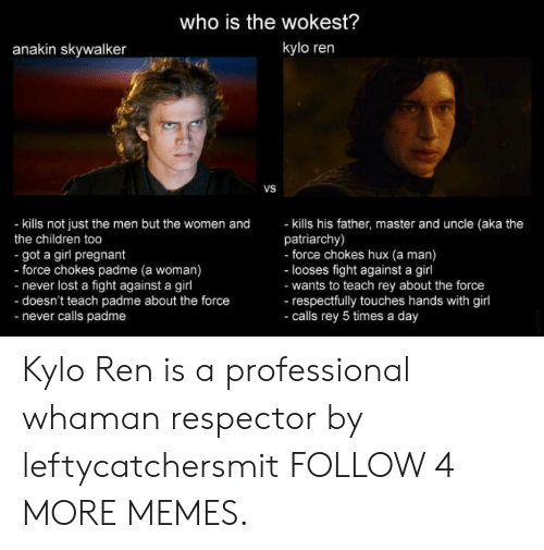 respectfully: who is the wokest?  kylo ren  anakin skywalker  VS  - kills his father, master and uncle (aka the  patriarchy)  - force chokes hux (a man)  - looses fight against a girl  -wants to teach rey about the force  -respectfully touches hands with girl  -calls rey 5 times a day  - kills not just the men but the women and  the children too  got a girl pregnant  - force chokes padme (a woman)  -never lost a fight against a girl  -doesn't teach padme about the force  -never calls padme Kylo Ren is a professional whaman respector by leftycatchersmit FOLLOW 4 MORE MEMES.