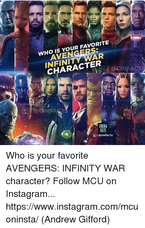 Instagram, Memes, and Avengers: WHO IS YOUR FAVORITE  AVENGERS:  INFINITY WAR  CHARACTER  OCINFA  CINEMA  ACTS  ICINFACTS Who is your favorite AVENGERS: INFINITY WAR character?   Follow MCU on Instagram... https://www.instagram.com/mcuoninsta/  (Andrew Gifford)
