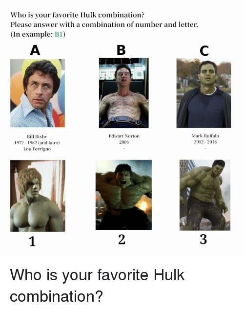 lou ferrigno: Who is your favorite Hulk combination?  Please answer with a combination of number and letter  (In example: BI)  Bill Bixby  1972 1982 (and later)  Lou Ferrigno  Edwart Norton  2008  Mark Ruffalo  2012 2018  1  2  3