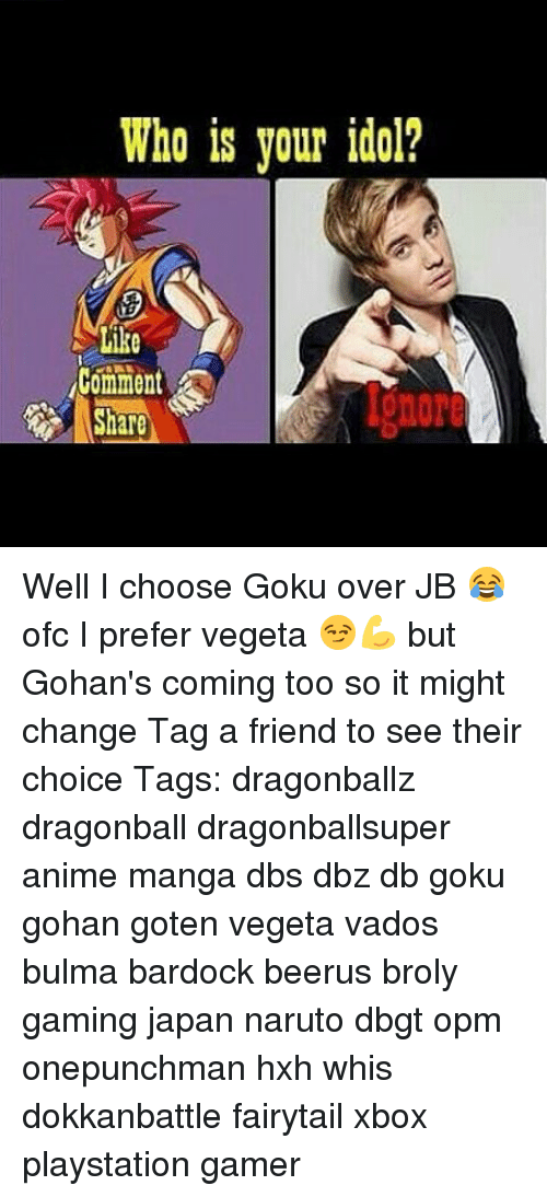 Broly, Bulma, and Dragonball: Who is your idol?  Like  Comment Well I choose Goku over JB 😂 ofc I prefer vegeta 😏💪 but Gohan's coming too so it might change Tag a friend to see their choice Tags: dragonballz dragonball dragonballsuper anime manga dbs dbz db goku gohan goten vegeta vados bulma bardock beerus broly gaming japan naruto dbgt opm onepunchman hxh whis dokkanbattle fairytail xbox playstation gamer