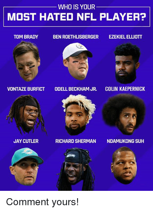 Ben Roethlisberger, Colin Kaepernick, and Jay: WHO IS YOUR  MOST HATED NFL PLAYER?  TOM BRADY  BEN ROETHLISBERGER  EZEKIEL ELLIOTT  VONTAZE BURFICT  ODELL BECKHAM JR.  COLIN KAEPERNICK  JAY CUTLER  RICHARD SHERMAN  NDAMUKONG SUH Comment yours!