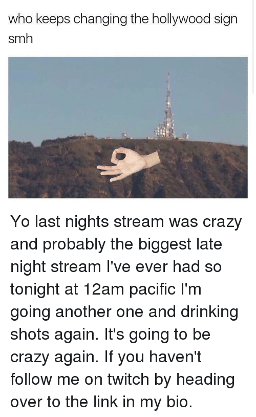 Another One, Another One, and Funny: who keeps changing the hollywood sign  smh Yo last nights stream was crazy and probably the biggest late night stream I've ever had so tonight at 12am pacific I'm going another one and drinking shots again. It's going to be crazy again. If you haven't follow me on twitch by heading over to the link in my bio.