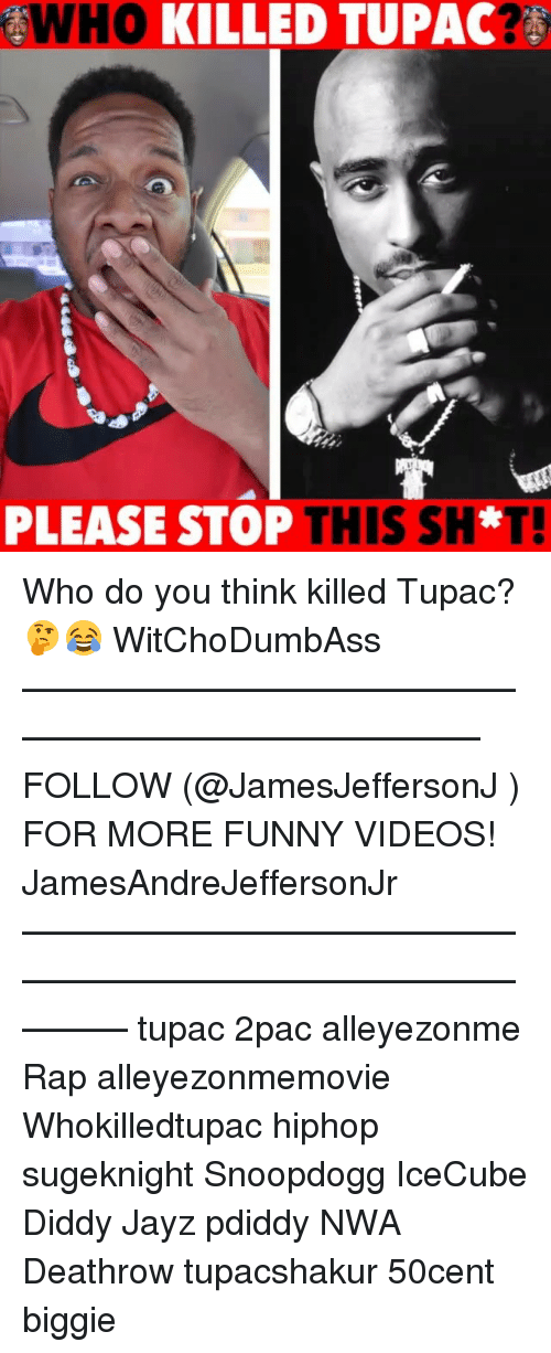 pdiddy: WHO  KILLED TUPAC  PLEASE STOP  THIS SH*T! Who do you think killed Tupac? 🤔😂 WitChoDumbAss ——————————————————————————— FOLLOW (@JamesJeffersonJ ) FOR MORE FUNNY VIDEOS! JamesAndreJeffersonJr ——————————————————————————————— tupac 2pac alleyezonme Rap alleyezonmemovie Whokilledtupac hiphop sugeknight Snoopdogg IceCube Diddy Jayz pdiddy NWA Deathrow tupacshakur 50cent biggie
