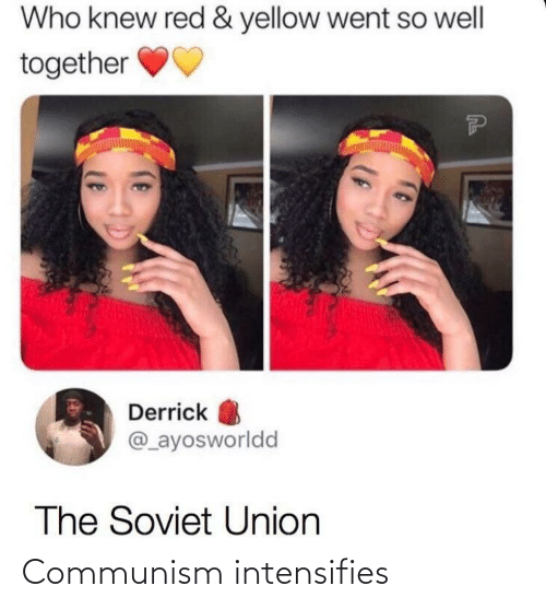 yellow: Who knew red & yellow went so well  together  Derrick  @_ayosworldd  The Soviet Union Communism intensifies