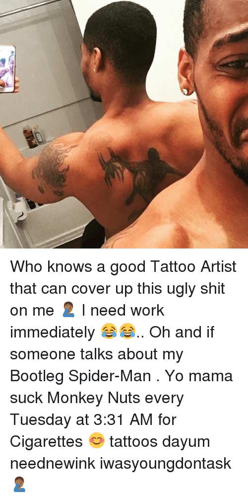 Bootleg, Memes, and Shit: Who knows a good Tattoo Artist that can cover up this ugly shit on me 🤦🏾♂️ I need work immediately 😂😂.. Oh and if someone talks about my Bootleg Spider-Man . Yo mama suck Monkey Nuts every Tuesday at 3:31 AM for Cigarettes 😊 tattoos dayum neednewink iwasyoungdontask 🤦🏾♂️