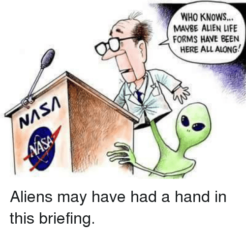 Life, Memes, and Aliens: WHO KNOWS...  MABE ALIEN LIFE  FORMS HAVE BEEN  HERE ALL ALONG! Aliens may have had a hand in this briefing.