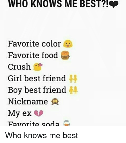 Memes, Soda, and 🤖: WHO KNOWS ME BEST?!  Favorite color  Favorite food  Crush  Girl best friend  Boy best friend  Nickname  My ex  Favorite soda Who knows me best