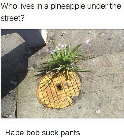 Memes, 🤖, and The Streets: Who lives in a pineapple under the  Street? Rape bob suck pants