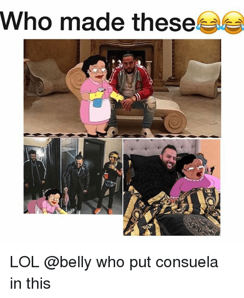 Funny, Lol, and Who: who made these LOL @belly who put consuela in this