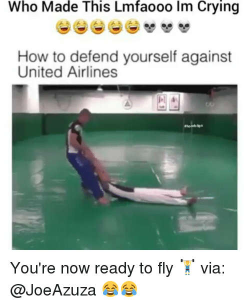 Crying, Memes, and How To: Who Made This Lmfaooo lm Crying  How to defend yourself against  United Airlines You're now ready to fly 🏋️ via: @JoeAzuza 😂😂