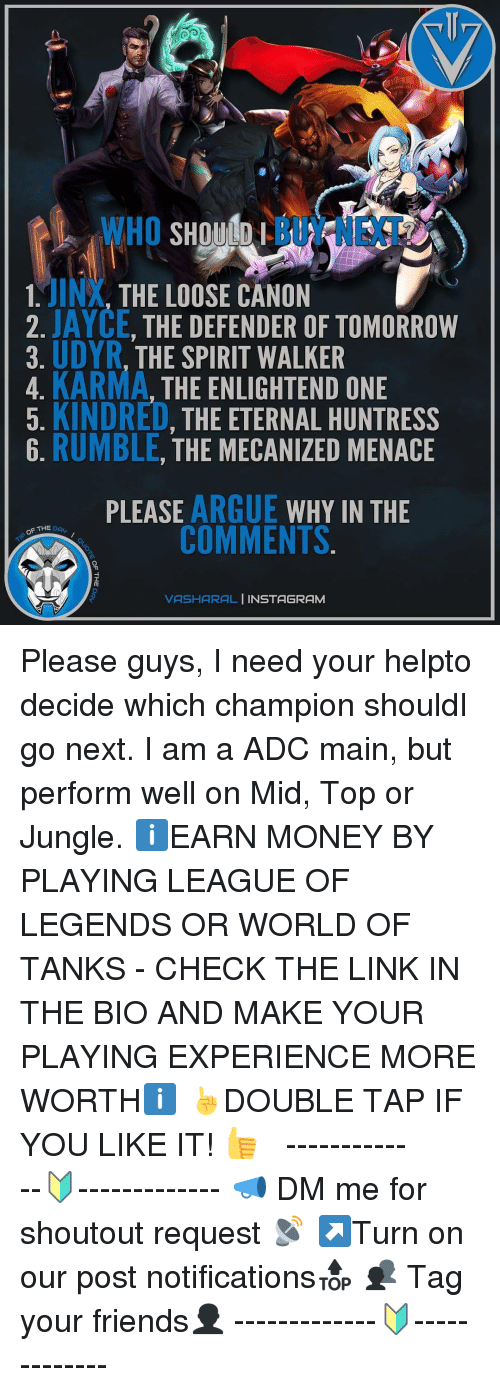 world of tank: WHO  MINX  THE LOOSE CANON  2. JAYCE, THE DEFENDER OF TOMORROW  UDYR  THE SPIRIT WALKER  3. 4. KARMA  THE ENLIGHTEND ONE  5. KINDRED  THE ETERNAL HUNTRESS  6. RUMBLE  THE MECANIZED MENACE  PLEASE  ARGUE  WHY IN THE  COMMENTS  F THE  DA  VASHARAL  NSTAGRAM Please guys, I need your helpto decide which champion shouldI go next. I am a ADC main, but perform well on Mid, Top or Jungle. ℹEARN MONEY BY PLAYING LEAGUE OF LEGENDS OR WORLD OF TANKS - CHECK THE LINK IN THE BIO AND MAKE YOUR PLAYING EXPERIENCE MORE WORTHℹ ☝DOUBLE TAP IF YOU LIKE IT! 👍 ⠀⠀⠀⠀⠀⠀ ⠀⠀ -------------🔰------------- 📣 DM me for shoutout request 📡 ↗Turn on our post notifications🔝 👥 Tag your friends👤 -------------🔰-------------