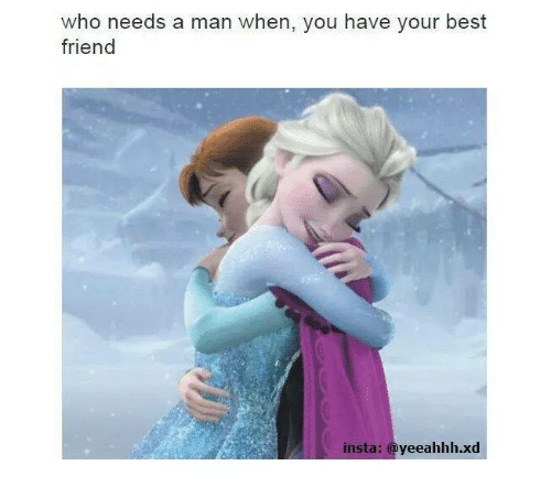 Funny: who needs a man when, you have your best  friend  insta  yeeahhh.xd