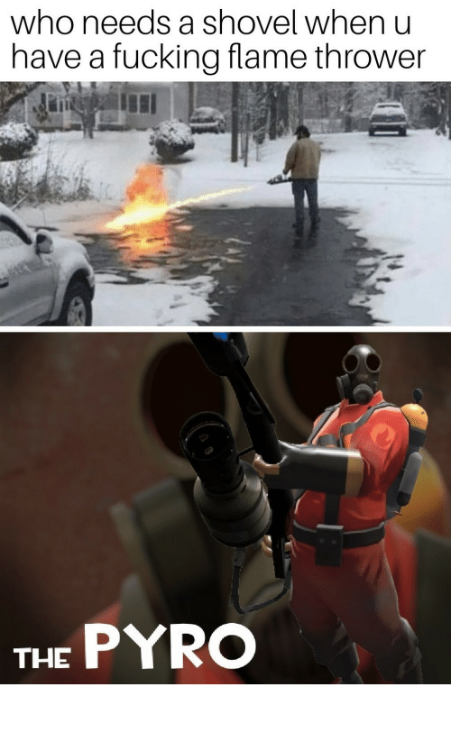 when u: who needs a shovel when u  have a fucking flame thrower  THE PYRO pro gamer move